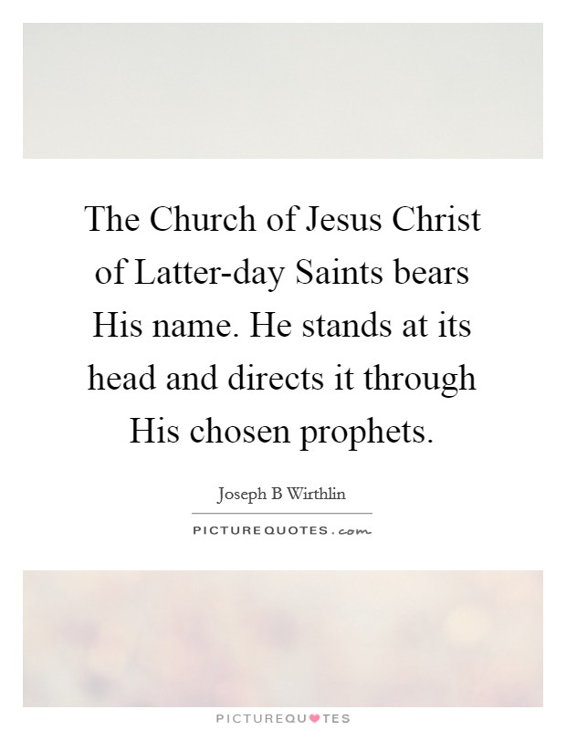 The Church of Jesus Christ of Latter-day Saints bears His name. He stands at its head and directs it through His chosen prophets Picture Quote #1