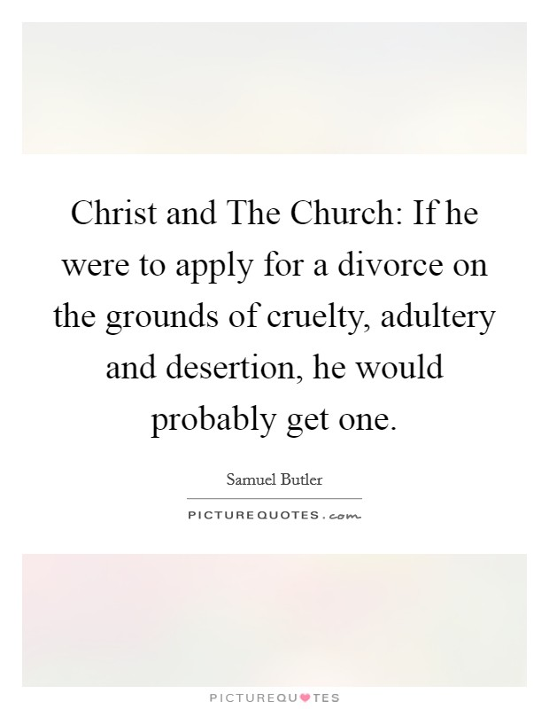 Christ and The Church: If he were to apply for a divorce on the grounds of cruelty, adultery and desertion, he would probably get one Picture Quote #1