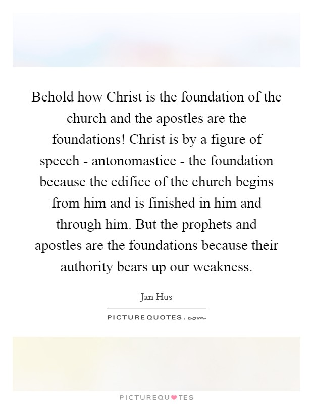 Behold how Christ is the foundation of the church and the apostles are the foundations! Christ is by a figure of speech - antonomastice - the foundation because the edifice of the church begins from him and is finished in him and through him. But the prophets and apostles are the foundations because their authority bears up our weakness Picture Quote #1