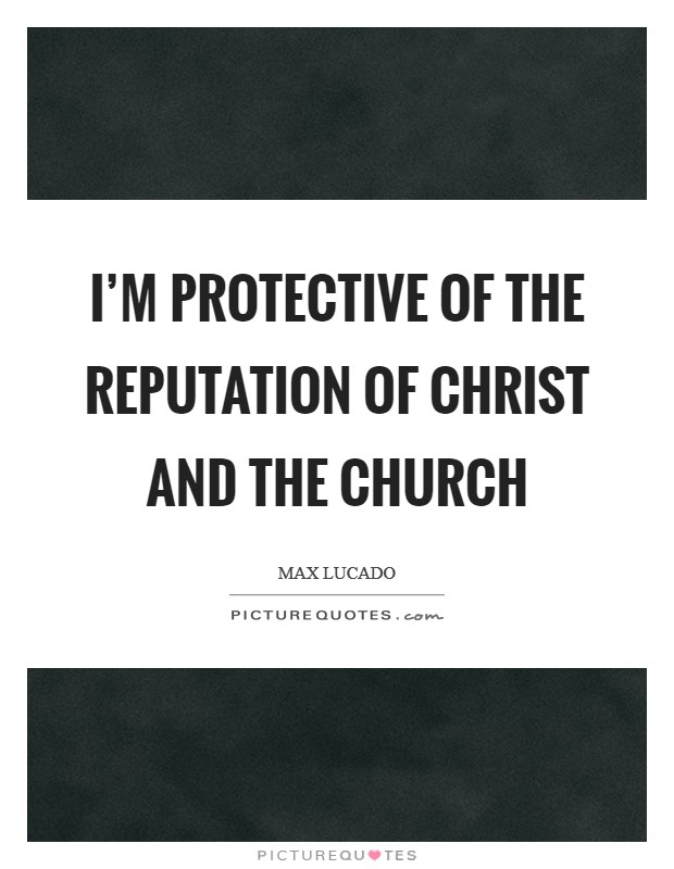 I'm protective of the reputation of Christ and the church Picture Quote #1