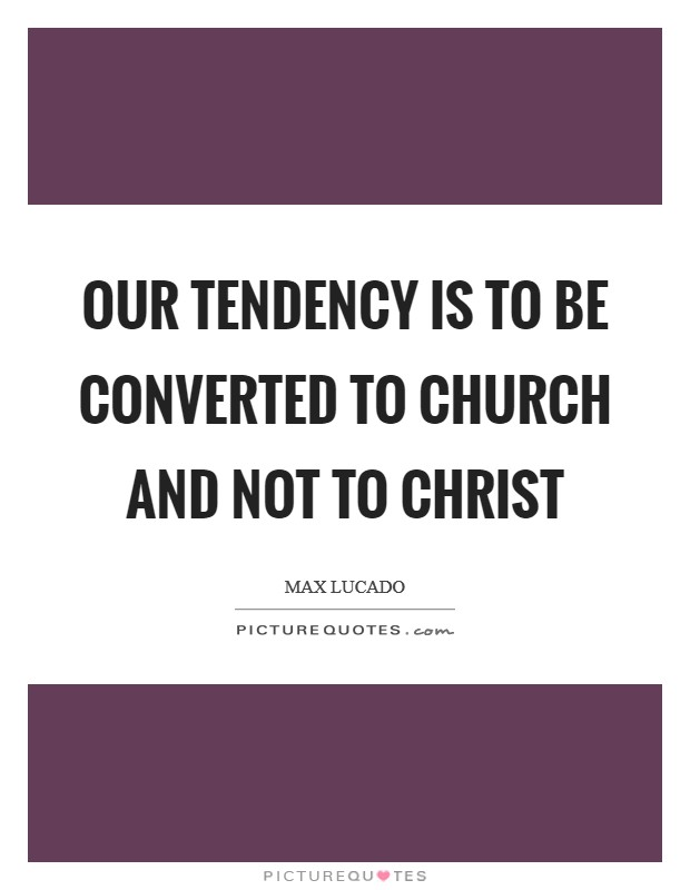 Our tendency is to be converted to church and not to Christ Picture Quote #1