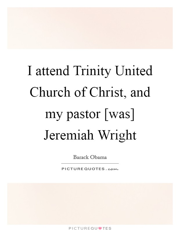 I attend Trinity United Church of Christ, and my pastor [was] Jeremiah Wright Picture Quote #1