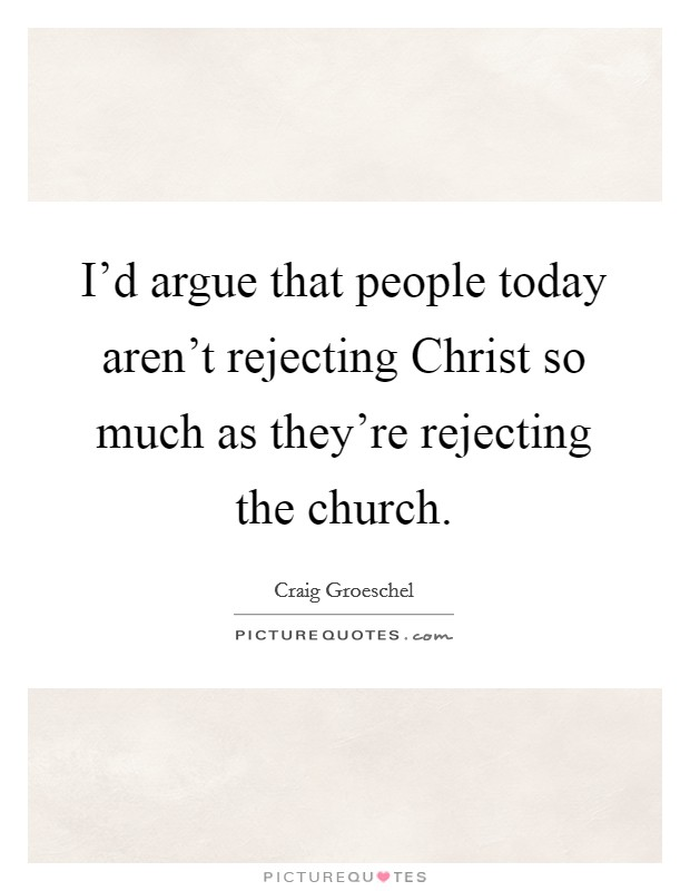 I'd argue that people today aren't rejecting Christ so much as they're rejecting the church Picture Quote #1