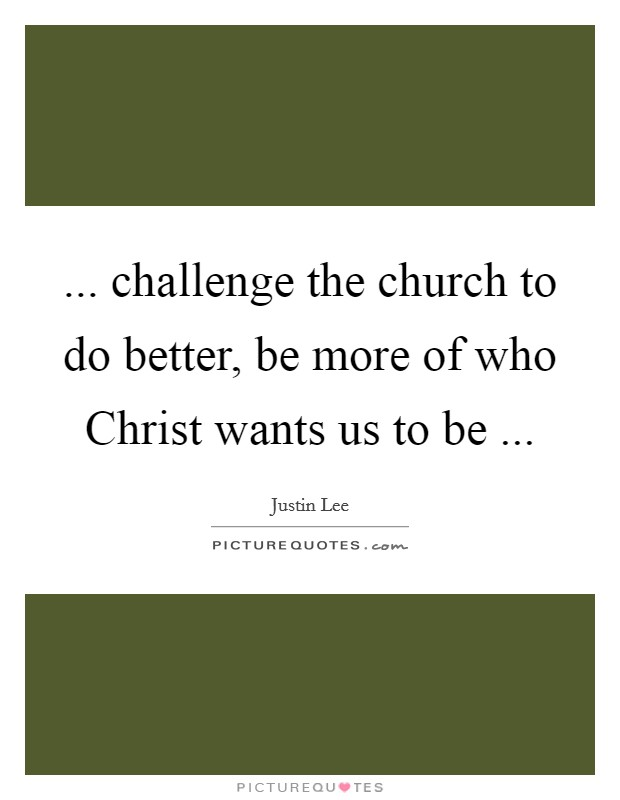 ... challenge the church to do better, be more of who Christ wants us to be  Picture Quote #1