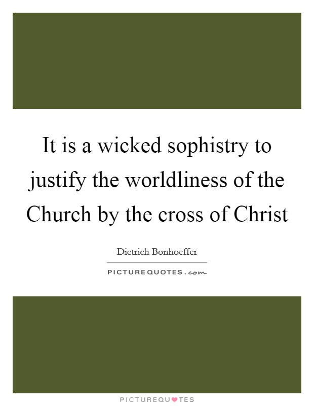 It is a wicked sophistry to justify the worldliness of the Church by the cross of Christ Picture Quote #1