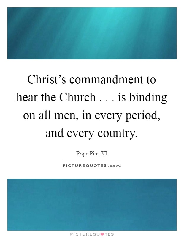 Christ's commandment to hear the Church . . . is binding on all men, in every period, and every country Picture Quote #1