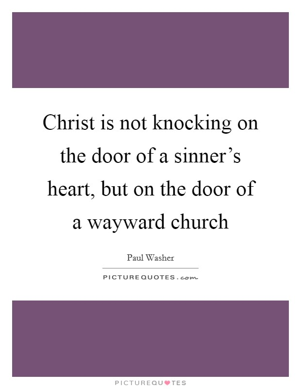 Christ is not knocking on the door of a sinner's heart, but on the door of a wayward church Picture Quote #1