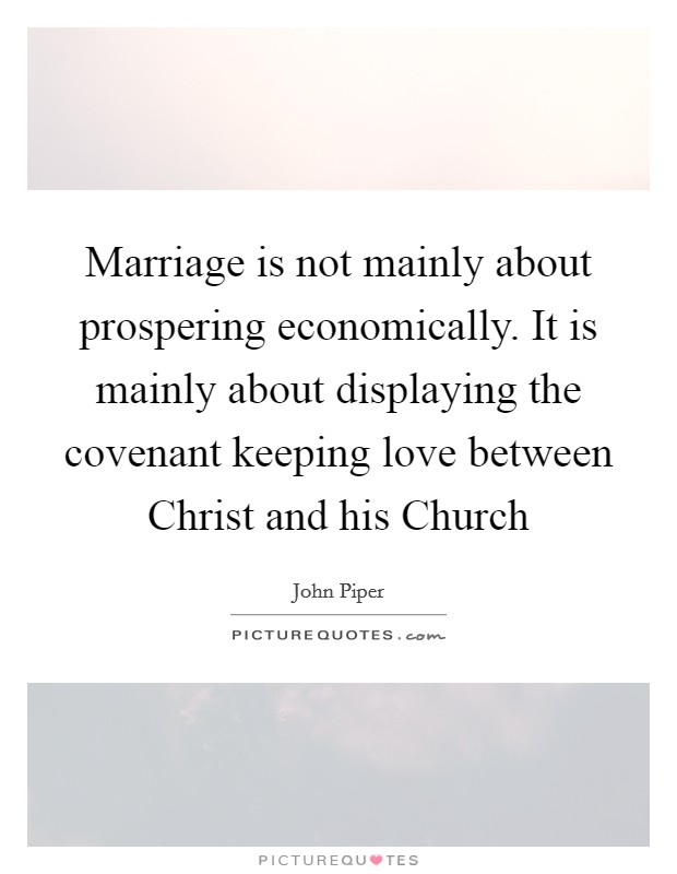 Marriage is not mainly about prospering economically. It is mainly about displaying the covenant keeping love between Christ and his Church Picture Quote #1