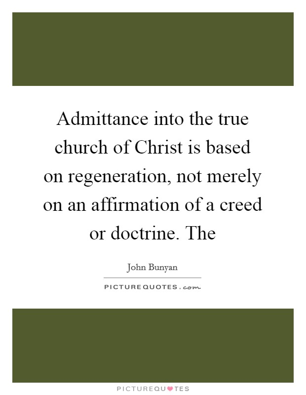 Admittance into the true church of Christ is based on regeneration, not merely on an affirmation of a creed or doctrine. The Picture Quote #1