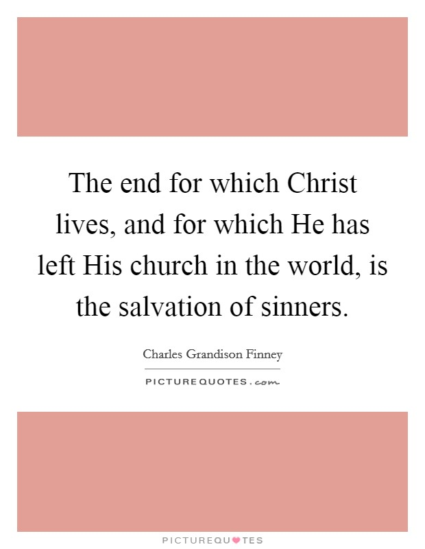 The end for which Christ lives, and for which He has left His church in the world, is the salvation of sinners Picture Quote #1