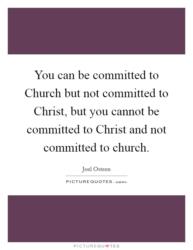 You can be committed to Church but not committed to Christ, but you cannot be committed to Christ and not committed to church Picture Quote #1