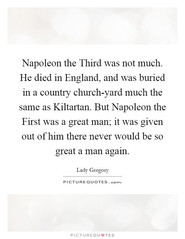 Napoleon the Third was not much. He died in England, and was buried in a country church-yard much the same as Kiltartan. But Napoleon the First was a great man; it was given out of him there never would be so great a man again Picture Quote #1