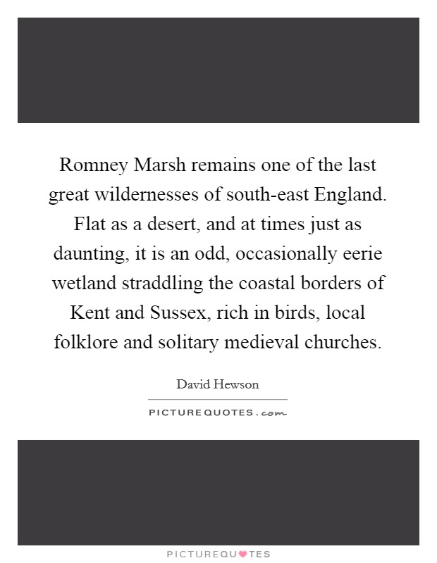 Romney Marsh remains one of the last great wildernesses of south-east England. Flat as a desert, and at times just as daunting, it is an odd, occasionally eerie wetland straddling the coastal borders of Kent and Sussex, rich in birds, local folklore and solitary medieval churches Picture Quote #1