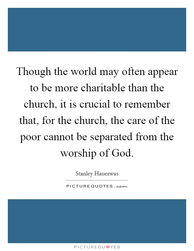 Though the world may often appear to be more charitable than the church, it is crucial to remember that, for the church, the care of the poor cannot be separated from the worship of God Picture Quote #1
