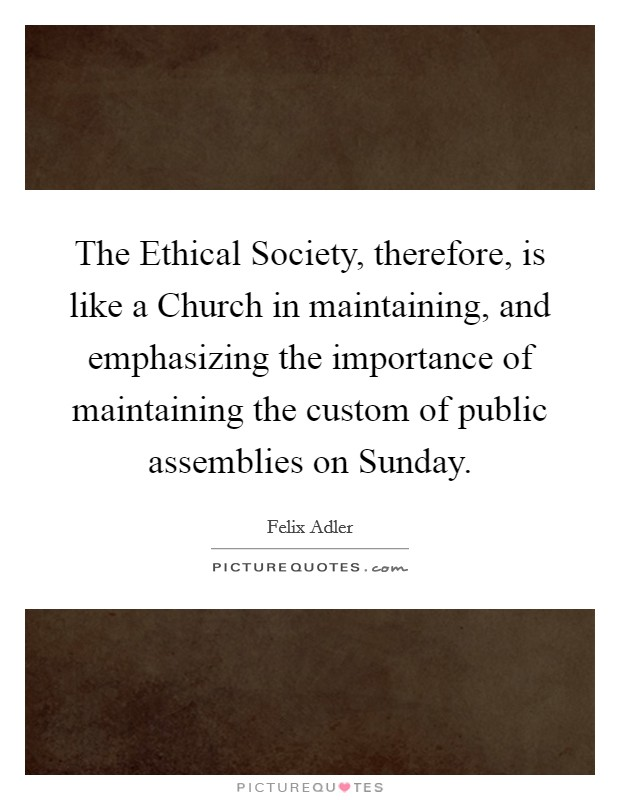 The Ethical Society, therefore, is like a Church in maintaining, and emphasizing the importance of maintaining the custom of public assemblies on Sunday Picture Quote #1