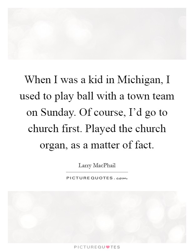 When I was a kid in Michigan, I used to play ball with a town team on Sunday. Of course, I'd go to church first. Played the church organ, as a matter of fact Picture Quote #1