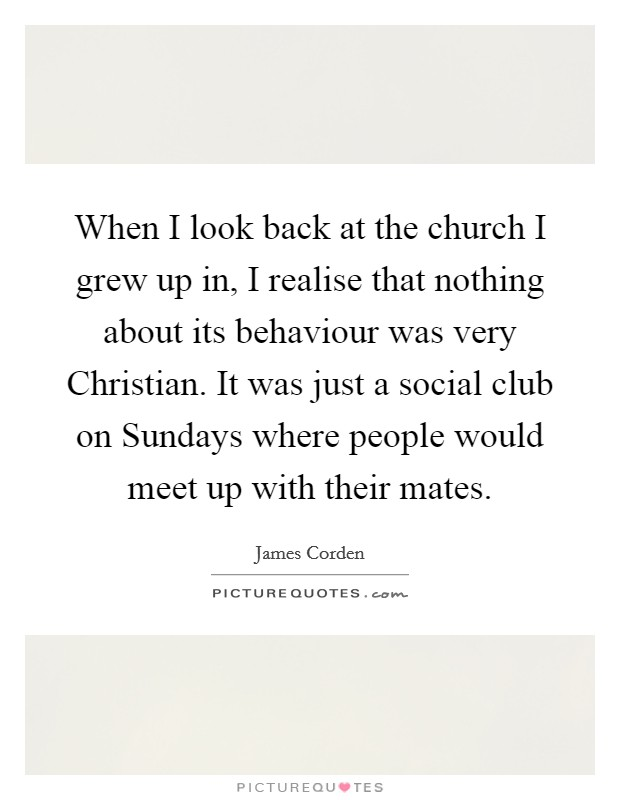When I look back at the church I grew up in, I realise that nothing about its behaviour was very Christian. It was just a social club on Sundays where people would meet up with their mates Picture Quote #1