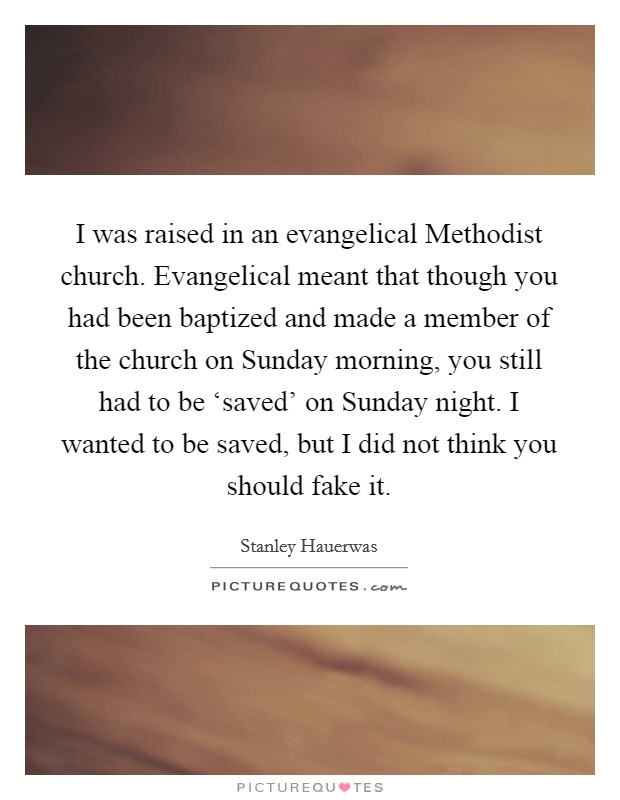 I was raised in an evangelical Methodist church. Evangelical meant that though you had been baptized and made a member of the church on Sunday morning, you still had to be 'saved' on Sunday night. I wanted to be saved, but I did not think you should fake it Picture Quote #1