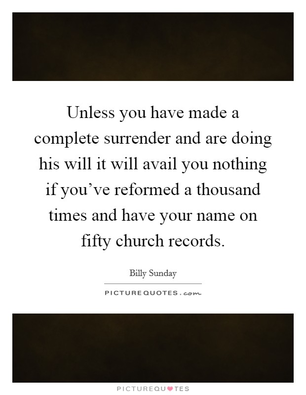 Unless you have made a complete surrender and are doing his will it will avail you nothing if you've reformed a thousand times and have your name on fifty church records Picture Quote #1