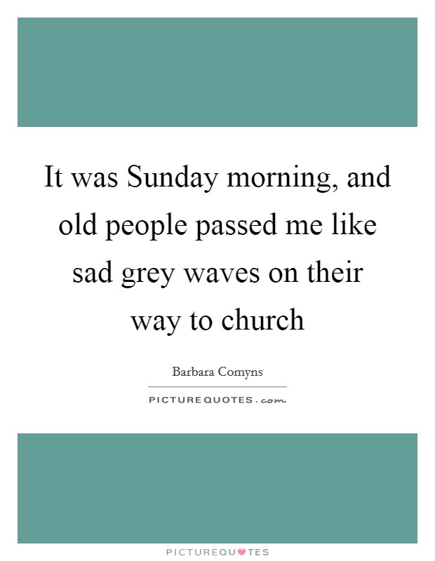 It was Sunday morning, and old people passed me like sad grey waves on their way to church Picture Quote #1