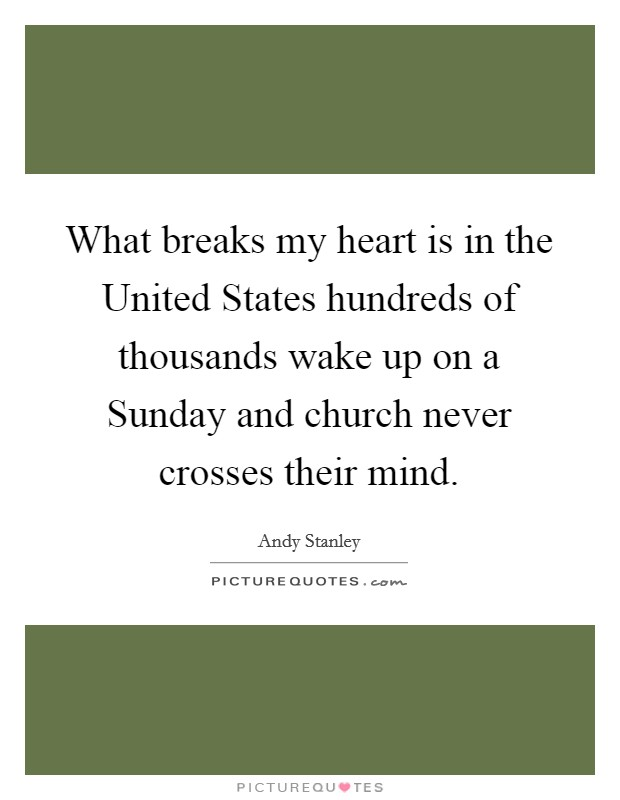 What breaks my heart is in the United States hundreds of thousands wake up on a Sunday and church never crosses their mind Picture Quote #1