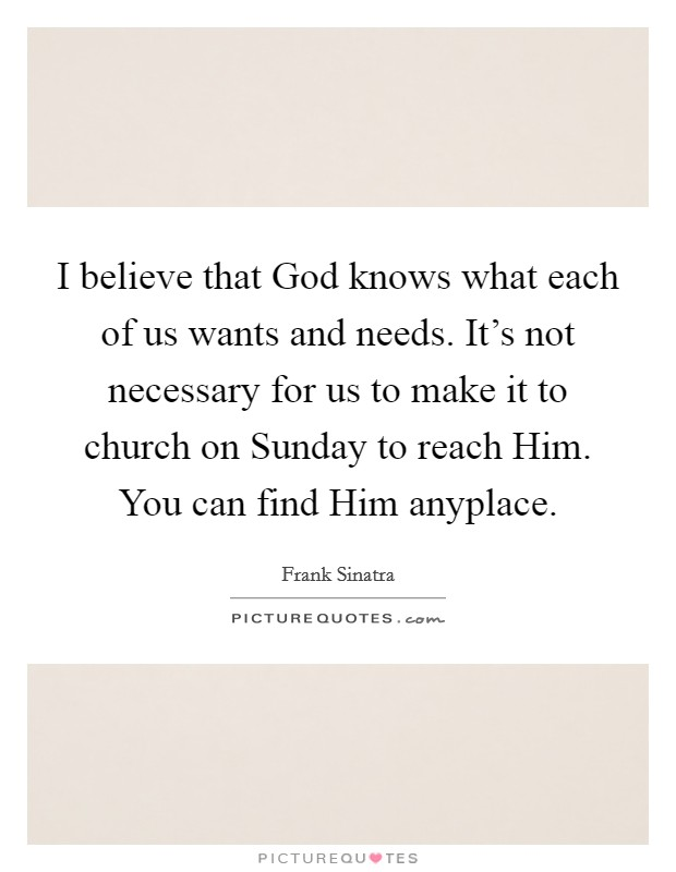 I believe that God knows what each of us wants and needs. It's not necessary for us to make it to church on Sunday to reach Him. You can find Him anyplace Picture Quote #1