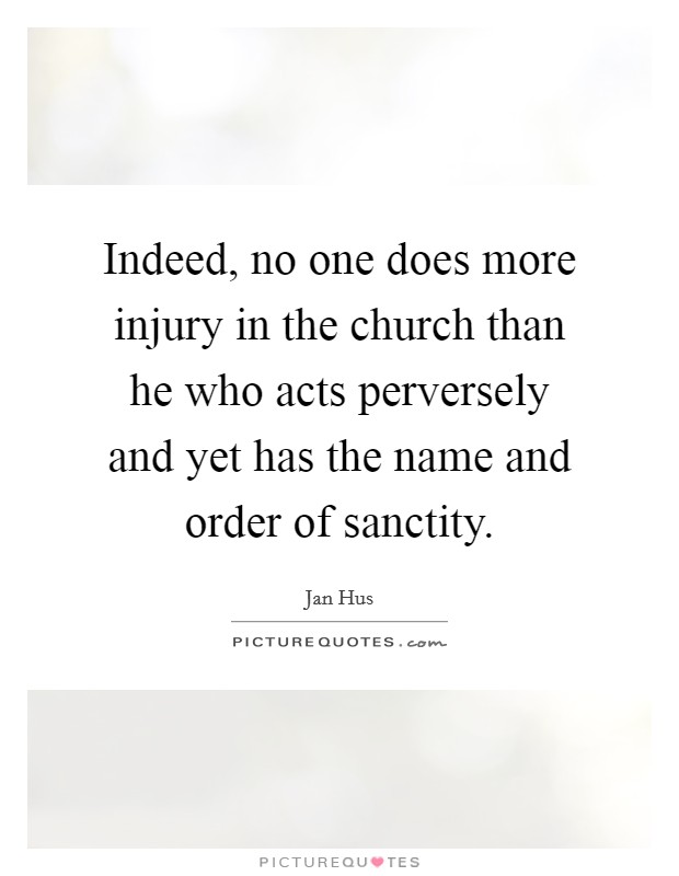 Indeed, no one does more injury in the church than he who acts perversely and yet has the name and order of sanctity Picture Quote #1