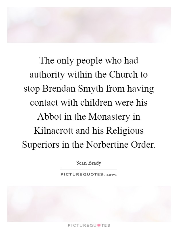 The only people who had authority within the Church to stop Brendan Smyth from having contact with children were his Abbot in the Monastery in Kilnacrott and his Religious Superiors in the Norbertine Order Picture Quote #1