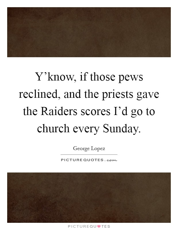 Y'know, if those pews reclined, and the priests gave the Raiders scores I'd go to church every Sunday Picture Quote #1