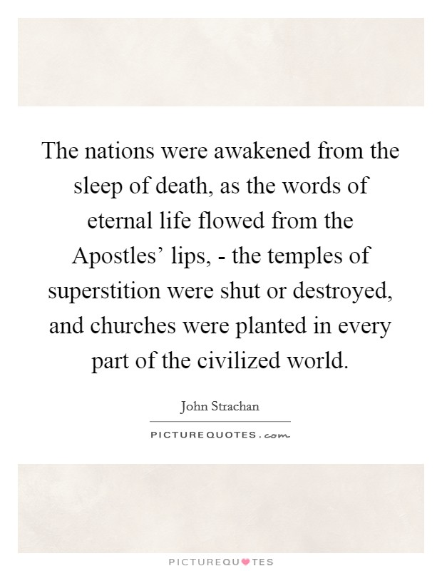 The nations were awakened from the sleep of death, as the words of eternal life flowed from the Apostles' lips, - the temples of superstition were shut or destroyed, and churches were planted in every part of the civilized world Picture Quote #1