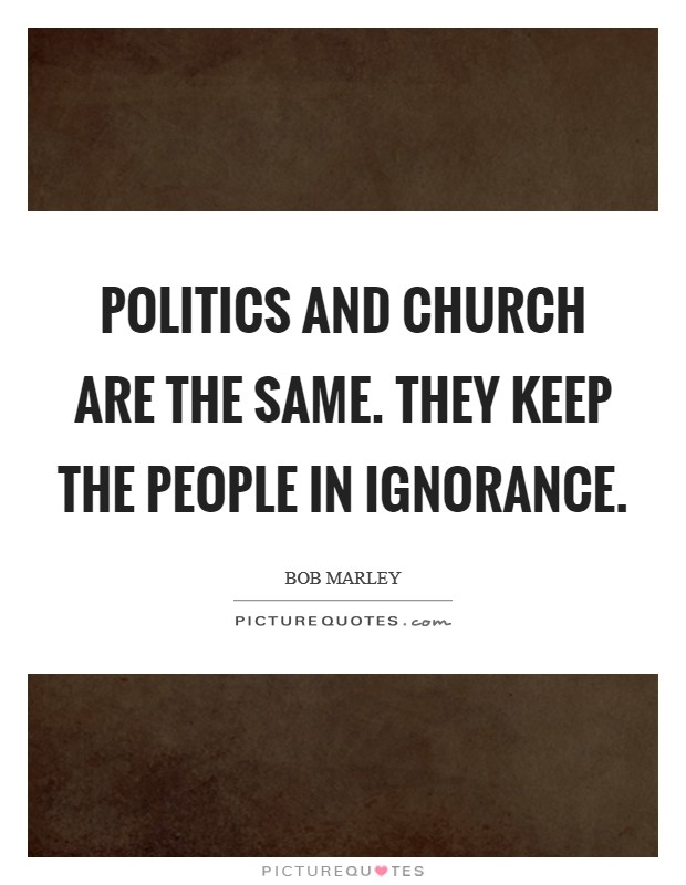 Politics and church are the same. They keep the people in ignorance Picture Quote #1