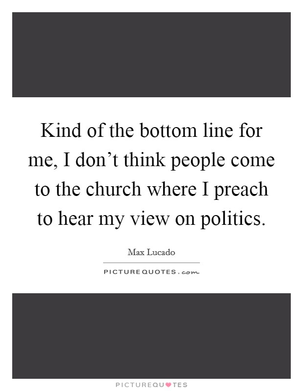 Kind of the bottom line for me, I don't think people come to the church where I preach to hear my view on politics Picture Quote #1