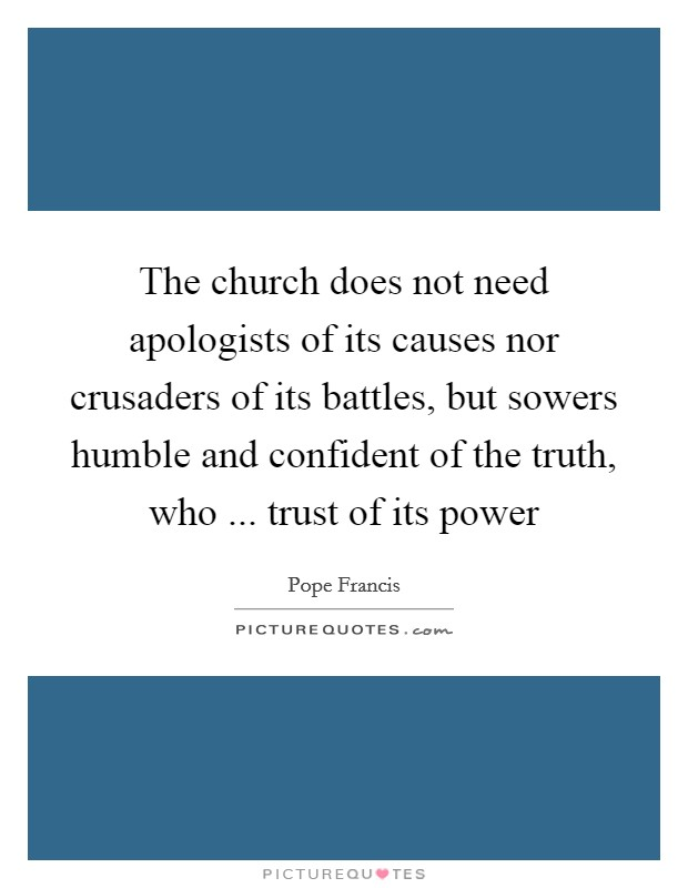 The church does not need apologists of its causes nor crusaders of its battles, but sowers humble and confident of the truth, who ... trust of its power Picture Quote #1