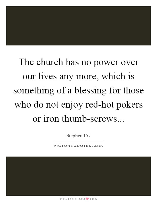 The church has no power over our lives any more, which is something of a blessing for those who do not enjoy red-hot pokers or iron thumb-screws Picture Quote #1