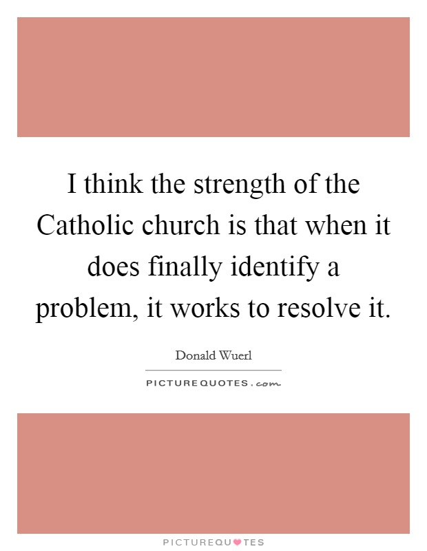 I think the strength of the Catholic church is that when it does finally identify a problem, it works to resolve it. Picture Quote #1