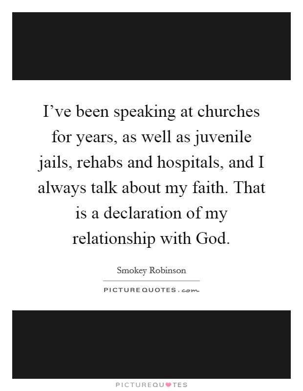 I've been speaking at churches for years, as well as juvenile jails, rehabs and hospitals, and I always talk about my faith. That is a declaration of my relationship with God Picture Quote #1