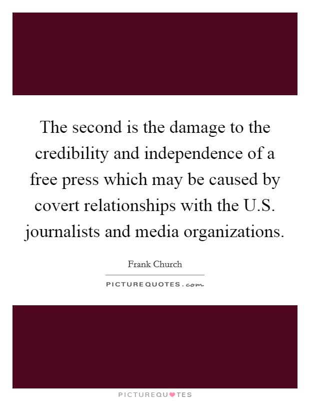 The second is the damage to the credibility and independence of a free press which may be caused by covert relationships with the U.S. journalists and media organizations Picture Quote #1