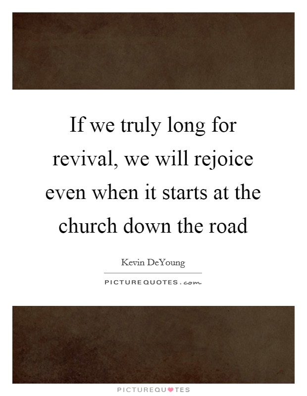 If we truly long for revival, we will rejoice even when it starts at the church down the road Picture Quote #1