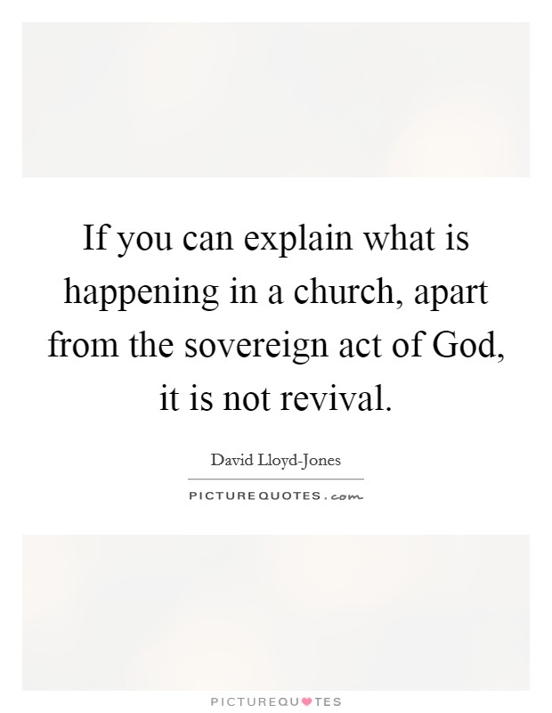 If you can explain what is happening in a church, apart from the sovereign act of God, it is not revival Picture Quote #1