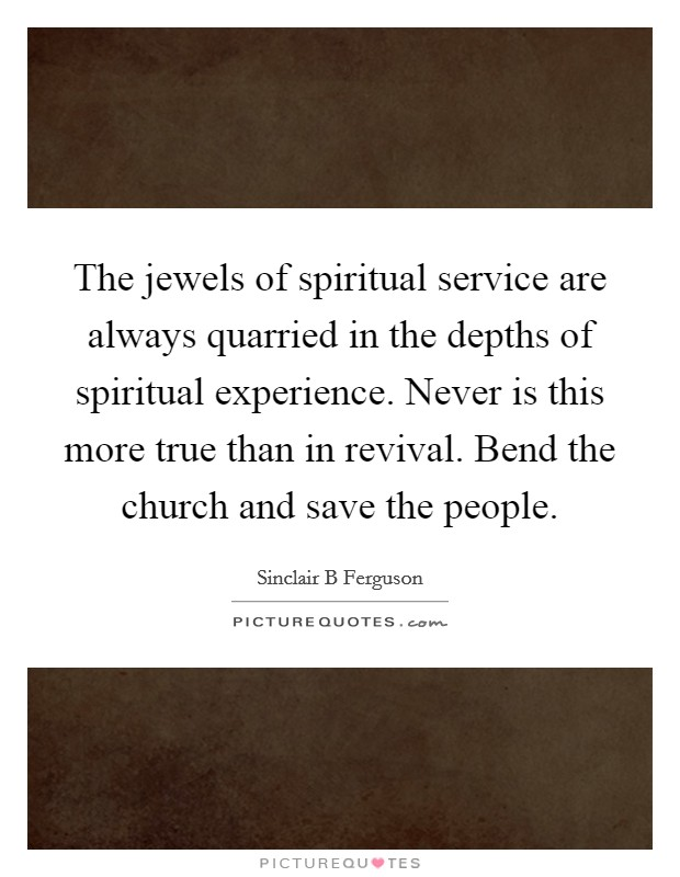 The jewels of spiritual service are always quarried in the depths of spiritual experience. Never is this more true than in revival. Bend the church and save the people Picture Quote #1