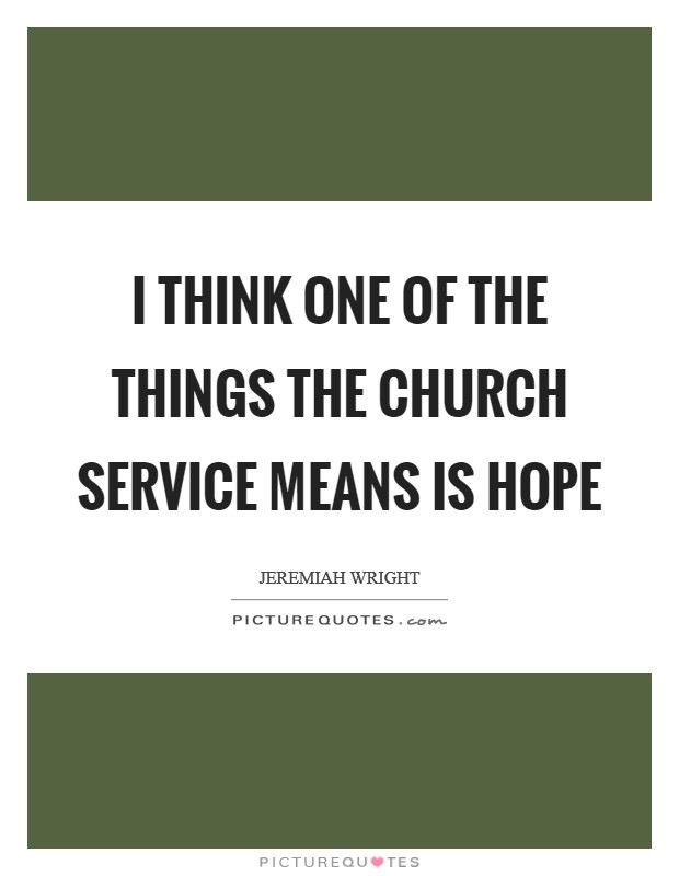 I think one of the things the church service means is hope Picture Quote #1