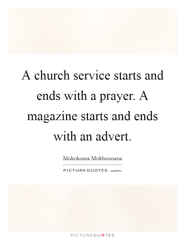 A church service starts and ends with a prayer. A magazine starts and ends with an advert Picture Quote #1