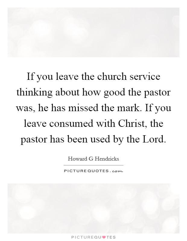 If you leave the church service thinking about how good the pastor was, he has missed the mark. If you leave consumed with Christ, the pastor has been used by the Lord Picture Quote #1