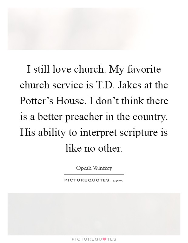 I still love church. My favorite church service is T.D. Jakes at the Potter's House. I don't think there is a better preacher in the country. His ability to interpret scripture is like no other Picture Quote #1