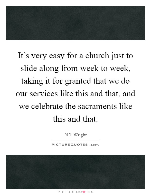 It's very easy for a church just to slide along from week to week, taking it for granted that we do our services like this and that, and we celebrate the sacraments like this and that Picture Quote #1