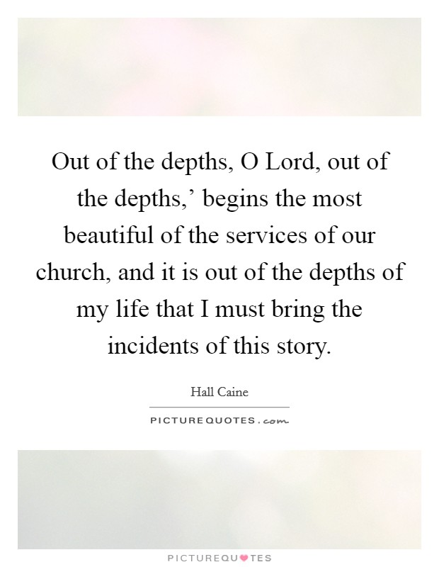 Out of the depths, O Lord, out of the depths,' begins the most beautiful of the services of our church, and it is out of the depths of my life that I must bring the incidents of this story Picture Quote #1