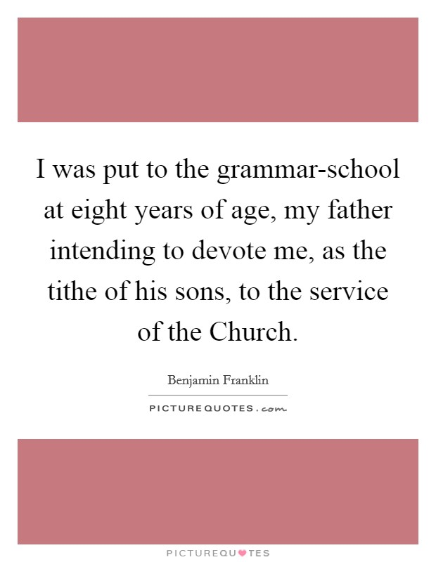 I was put to the grammar-school at eight years of age, my father intending to devote me, as the tithe of his sons, to the service of the Church Picture Quote #1