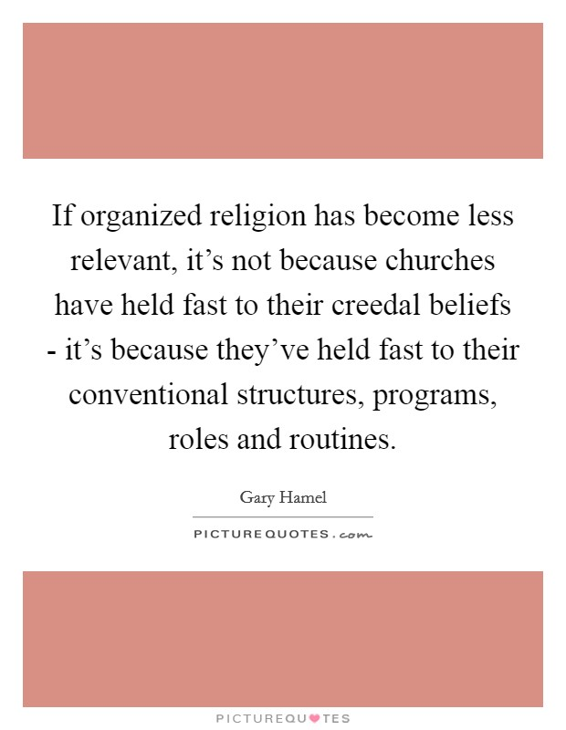 If organized religion has become less relevant, it's not because churches have held fast to their creedal beliefs - it's because they've held fast to their conventional structures, programs, roles and routines Picture Quote #1