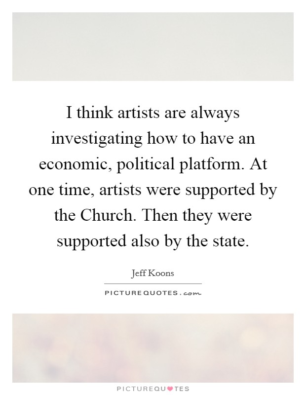 I think artists are always investigating how to have an economic, political platform. At one time, artists were supported by the Church. Then they were supported also by the state Picture Quote #1