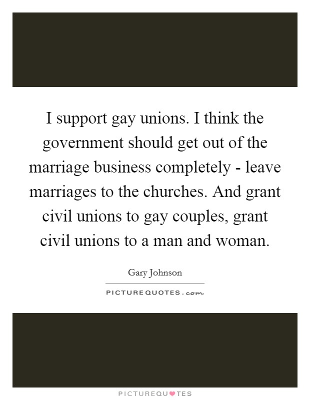 I support gay unions. I think the government should get out of the marriage business completely - leave marriages to the churches. And grant civil unions to gay couples, grant civil unions to a man and woman Picture Quote #1